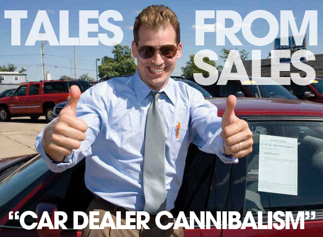 Tales from sales car dealer cannibalism